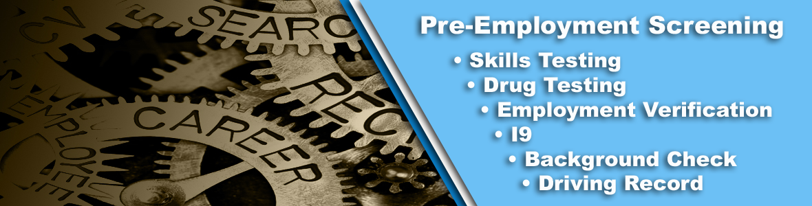 Available upon request: we offer a variety of Pre-Employment screenings:   Skills Testing, Drug Testing, Employment Verification, I9, Background Check, Driving Record