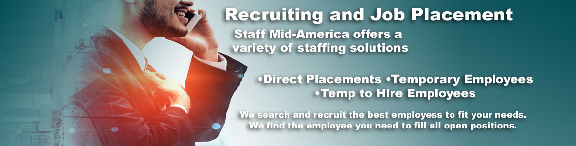 Staff Mid America offers a variety of staffing solutions.  Recruiting and Job Placement. We offer Direct Placements, Temporary Employees and Temp to Hire Employees. We search and recruit the best employees to fit your needs. We find the employee you need to fill open positions.